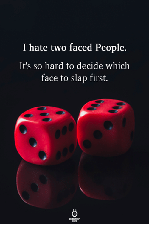 two faced: I hate two faced People.  It's so hard to decide which  face to slap first.