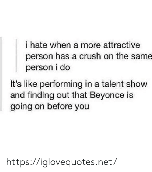 talent: i hate when a more attractive  person has a crush on the same  person i do  It's like performing in a talent show  and finding out that Beyonce is  going on before you https://iglovequotes.net/