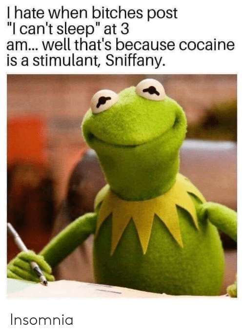 """Cocaine, Insomnia, and Sleep: I hate when bitches post  """"l can't sleep"""" at 3  am.. well that's because cocaine  is a stimulant, Sniffany. Insomnia"""