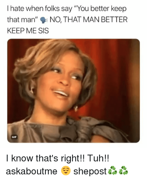 """Tuh: I hate when folks say """"You better keep  that man', %.NO. THAT MAN BETTER  KEEP ME SIS  GIF I know that's right!! Tuh!! askaboutme 😌 shepost♻♻"""