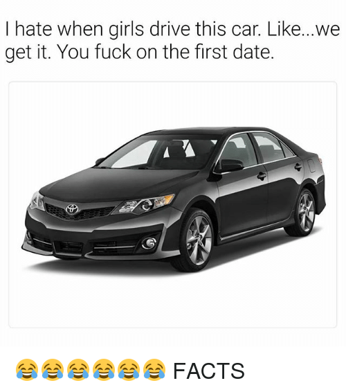 Facts, Girls, and Date: I hate when girls drive this car. Like...we  get it. You fuck on the first date. 😂😂😂😂😂😂 FACTS