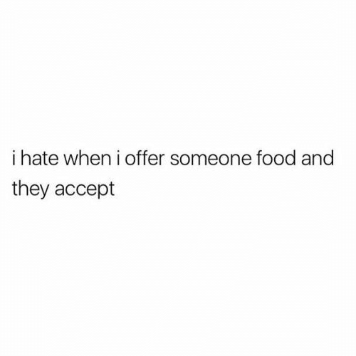 Food: i hate when i offer someone food and  they accept