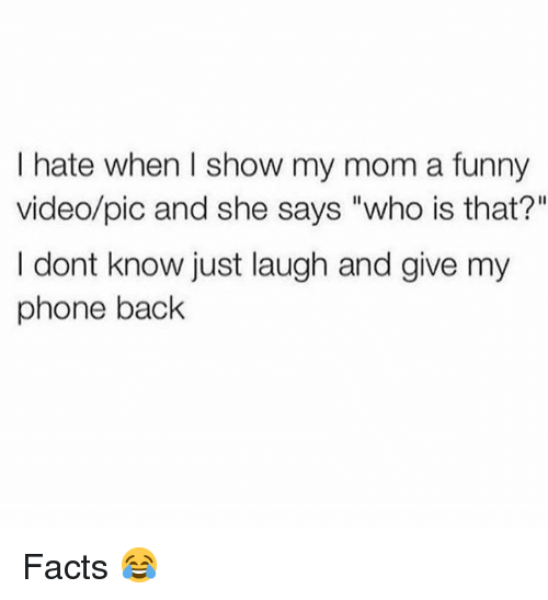 "Just Laugh: I hate when I show my mom a funny  video/pic and she says ""who is that?""  I dont know just laugh and give my  phone back Facts 😂"