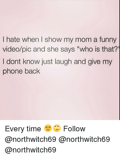 "Just Laugh: I hate when I show my mom a funny  video/pic and she says ""who is that?'  I dont know just laugh and give my  phone back Every time 😒🙄 Follow @northwitch69 @northwitch69 @northwitch69"