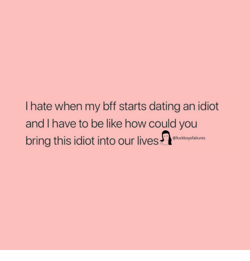 Be Like, Dating, and Girl Memes: I hate when my bff starts dating an idiot  and I have to be like how could you  bring this idiot into our lives-  @fuckboysfailures