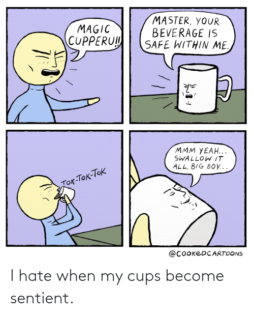 i hate: I hate when my cups become sentient.