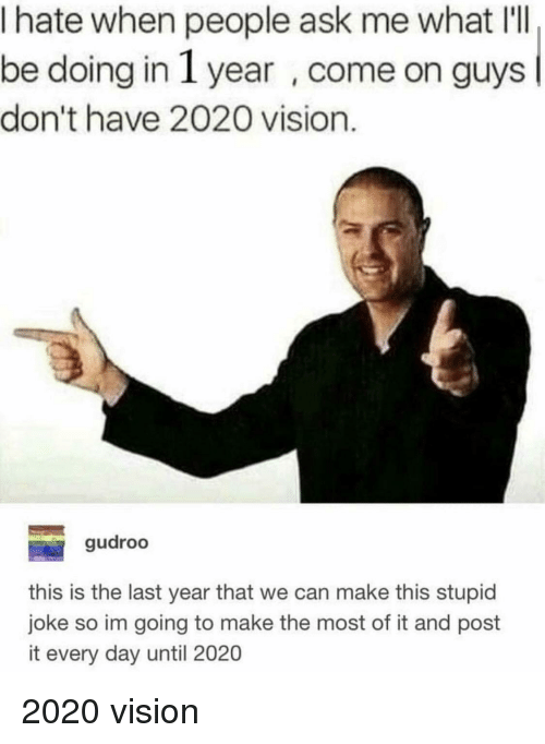 Day Until: I hate when people ask me what IlI  be doing in 1 year , come on guys  don't have 2020 vision.  gudroo  this is the last year that we can make this stupid  joke so im going to make the most of it and post  it every day until 2020 2020 vision