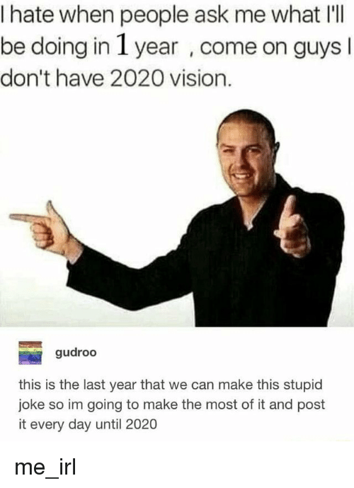 Day Until: I hate when people ask me what I'lI  be doing in 1 year , come on guys  don't have 2020 vision.  gudroo  this is the last year that we can make this stupid  joke so im going to make the most of it and post  it every day until 2020 me_irl