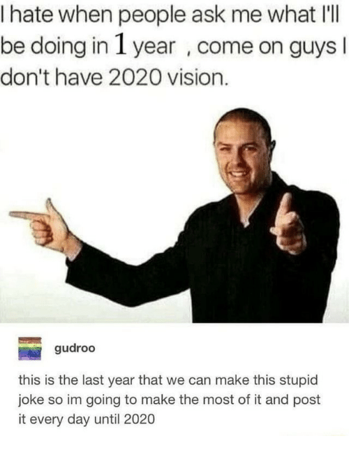Day Until: I hate when people ask me what I'lI  be doing in 1 year , come on guys  don't have 2020 vision.  gudroo  this is the last year that we can make this stupid  joke so im going to make the most of it and post  it every day until 2020