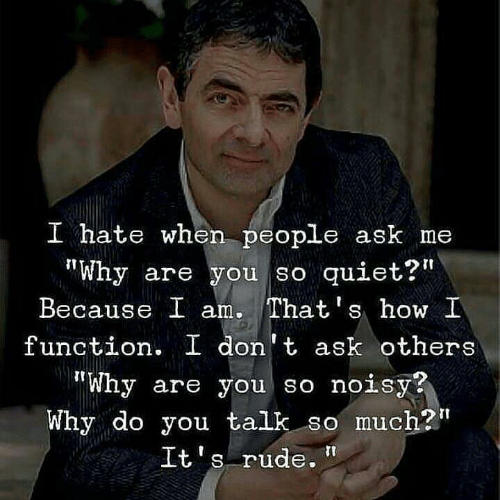 "Rude, Quiet, and How: I hate when people ask me  ""Why are you so quiet?""  Because I am. That's how I  function. I don't ask others  ""Why are you so noisy?  Why do you talk so much?t  S rude."