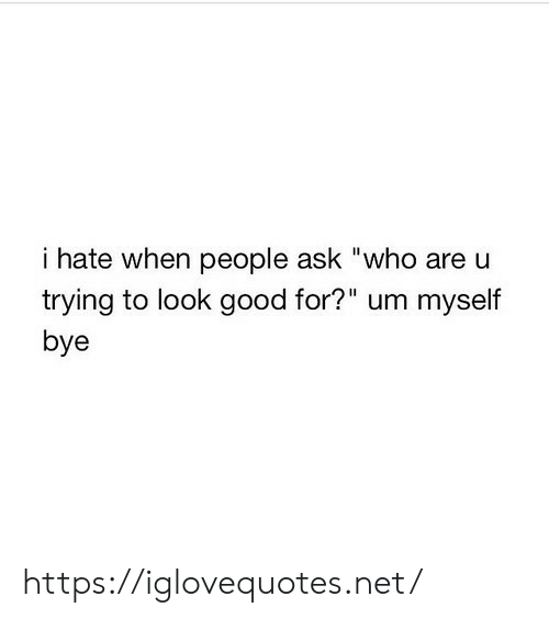 "bye: i hate when people ask ""who are u  trying to look good for?"" um myself  bye https://iglovequotes.net/"