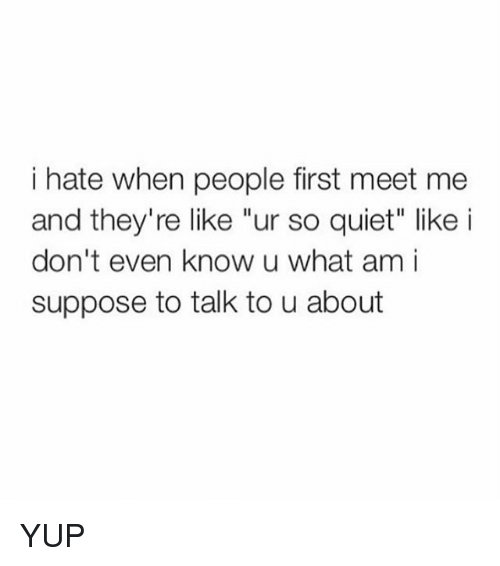 """Funny, Quiet, and First: i hate when people first meet me  and they're like """"ur so quiet"""" like i  don't even know u what am i  suppose to talk to u about YUP"""