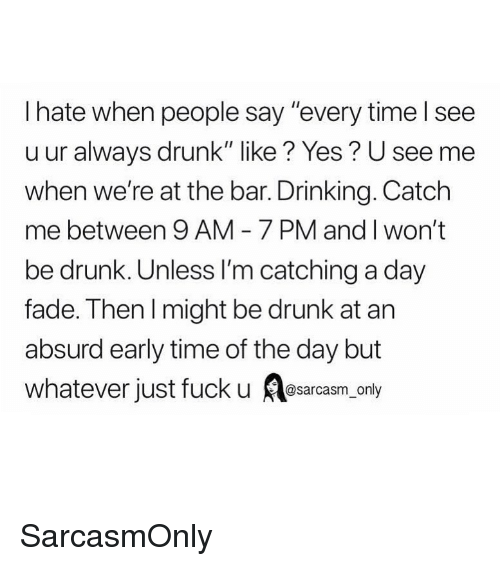 """Drinking, Drunk, and Funny: I hate when people say """"every time l see  u ur always drunk"""" like? Yes? U see mee  when we're at the bar. Drinking. Catch  me between 9 AM 7 PM and I won't  be drunk. Unless I'm catching a day  fade. Then l might be drunk at arn  absurd early time of the day but  whatever just fuck u srcsm only SarcasmOnly"""