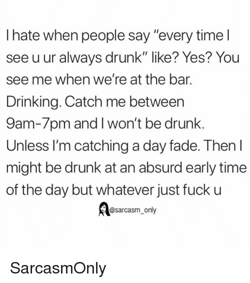 """Drinking, Drunk, and Funny: I hate when people say """"every time l  see u ur always drunk"""" like? Yes? You  see me when we're at the bar.  Drinking. Catch me between  9am-7pm and I won't be drunk.  Unless I'm catching a day fade. Then l  might be drunk at an absurd early time  of the day but whatever just fuck u  @sarcasm_only SarcasmOnly"""