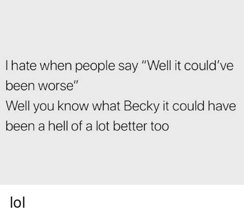 "Dank, Lol, and Hell: I hate when people say ""Well it could've  been worse""  Well you know what Becky it could have  been a hell of a lot better too lol"