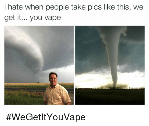 We get it, you vape: i hate when people take pics like this, we  get it... you vape <p>#WeGetItYouVape</p>