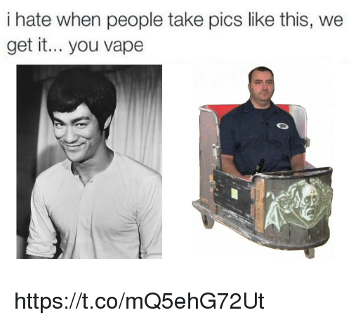 You Vape: i hate when people take pics like this, we  get it... you vape https://t.co/mQ5ehG72Ut