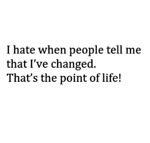 Ive Changed: I hate when people tell me  that I've changed.  That's the point of life!