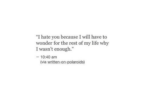 "Life, Wonder, and Rest: ""I hate you because I will have to  wonder for the rest of my life why  I wasn't enough.""  - 10:40 am  (via written-on-polaroids)"