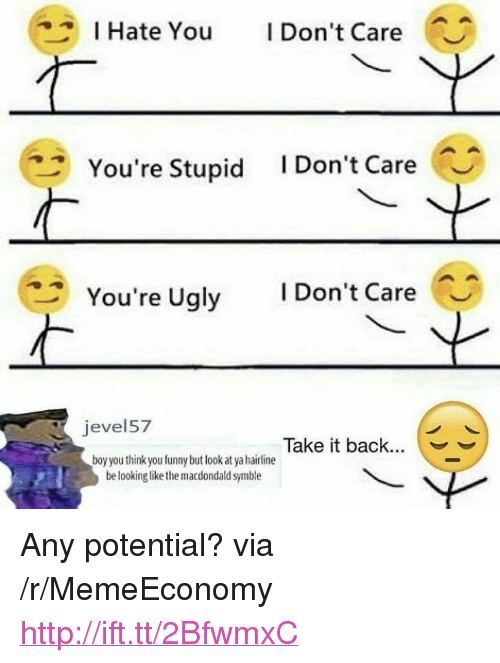 """you funny: I Hate You Don't Care  You're Stupid IDon't Care  You're Ugly IDon't Care  evel57  Take it back...  boy you think you funny but look at ya hairline  be lookinglike the macdondald symble <p>Any potential? via /r/MemeEconomy <a href=""""http://ift.tt/2BfwmxC"""">http://ift.tt/2BfwmxC</a></p>"""