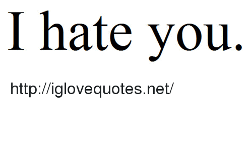 i hate you: I hate you. http://iglovequotes.net/