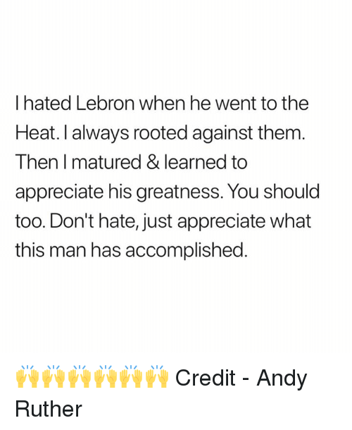 Appreciate, Heat, and Lebron: I hated Lebron when he went to the  Heat. I always rooted against them  Then I matured & learned to  appreciate his greatness. You should  too. Don't hate, just appreciate what  this man has accomplished. 🙌🙌🙌🙌🙌🙌  Credit - Andy Ruther