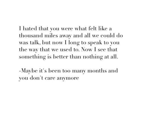 Been, Speak, and All: I hated that you were what felt like a  thousand miles away and all we could do  was talk, but now I long to speak to you  the way that we used to. Now I see that  something is better than nothing at all.  -Maybe it's been too many months and  you don't care anymore