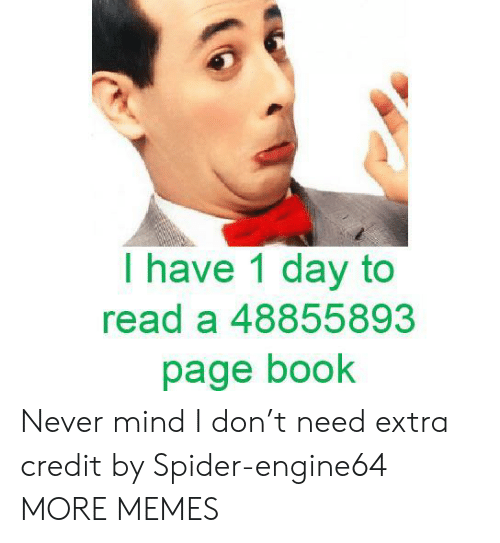1 Day: I have 1 day to  read a 48855893  page book Never mind I don't need extra credit by Spider-engine64 MORE MEMES
