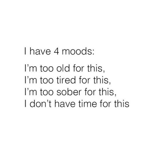 Sober: I have 4 moods:  I'm too old for this,  I'm too tired for this,  I'm too sober for this,  I don't have time for this
