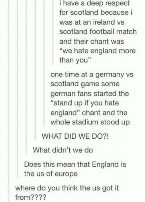 """England, Football, and Respect: i have a deep respect  for scotland because i  was at an ireland vs  scotland football match  and their chant was  """"we hate england more  than you""""  one time at a germany vs  scotland game some  german fans started the  """"stand up if you hate  england"""" chant and the  whole stadium stood up  WHAT DID WE DO?!  What didn't we do  Does this mean that England is  the us of europe  where do you think the us got it  from????"""