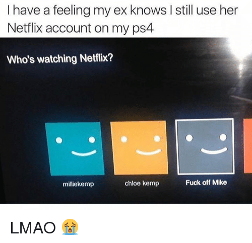 kemp: I have a feeling my ex knows still use her  Netflix account on my ps4  Who's watching Netflix?  Fuck off Mike  chloe kemp  milliekemp LMAO 😭