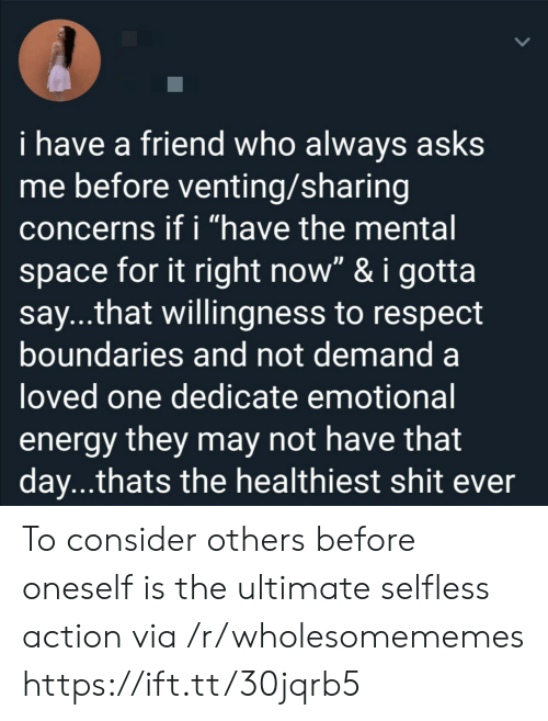 "That Day: i have a friend who always asks  me before venting/sharing  concerns if i ""have the mental  space for it right now"" & i gotta  say...that willingness to respect  boundaries and not demand a  loved one dedicate emotional  energy they may not have that  day...thats the healthiest shit ever To consider others before oneself is the ultimate selfless action via /r/wholesomememes https://ift.tt/30jqrb5"