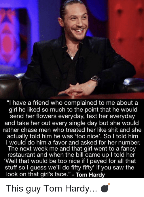 """payed: """"I have a friend who complained to me about a  girl he liked so much to the point that he would  send her flowers everyday, text her everyday  and take her out every single day but she would  rather chase men who treated her like shit and she  actually told him he was 'too nice'. So I told him  I would do him a favor and asked for her number.  The next week me and that girl went to a fancy  restaurant and when the bill came up I told her  'Well that would be too nice if I payed for all that  stuff so I guess we'll do fifty fifty' if you saw the  look on that girl's face."""" - Tom Hardy This guy Tom Hardy... 💣"""