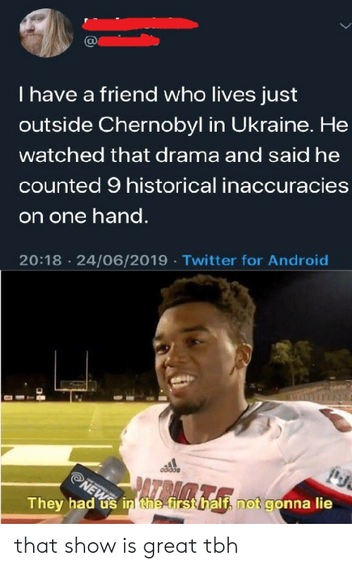 chernobyl: I have a friend who lives just  outside Chernobyl in Ukraine. He  watched that drama and said he  counted 9 historical inaccuracies  on one hand.  20:18 24/06/2019 Twitter for Android  NEWS  They had us in the firsthalf, not gonna lie that show is great tbh