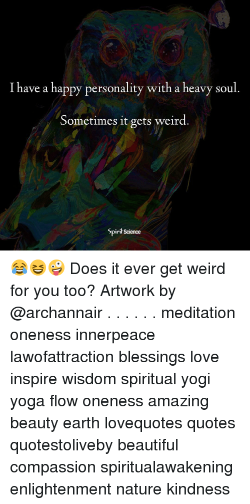 get-weird: I have a happy personality with a heavy soul.  Sometimes it gets weird  Spiri Science 😂😆🤪 Does it ever get weird for you too? Artwork by @archannair . . . . . . meditation oneness innerpeace lawofattraction blessings love inspire wisdom spiritual yogi yoga flow oneness amazing beauty earth lovequotes quotes quotestoliveby beautiful compassion spiritualawakening enlightenment nature kindness