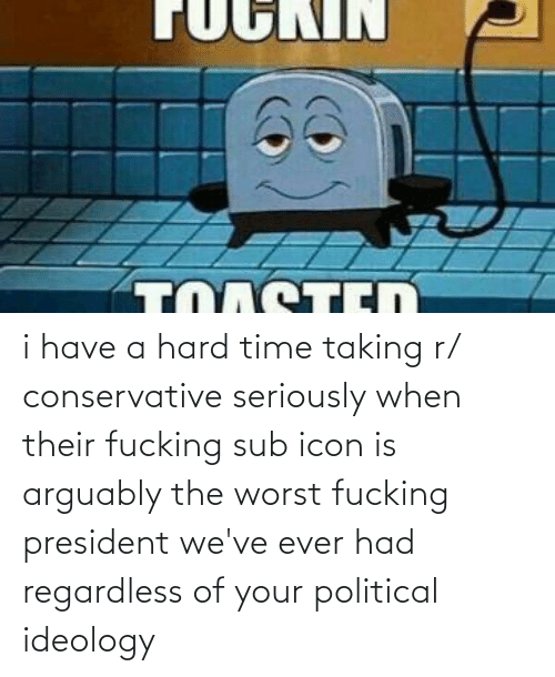 regardless: i have a hard time taking r/ conservative seriously when their fucking sub icon is arguably the worst fucking president we've ever had regardless of your political ideology