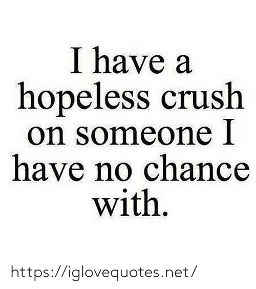 Have No: I have a  hopeless crush  on someone I  have no chance  with. https://iglovequotes.net/