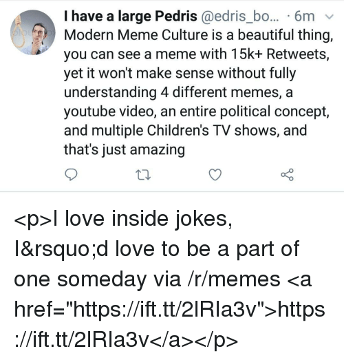 """Memes A: I have a large Pedris @edris_bo... 6m v  Modern Meme Culture is a beautiful thing,  you can see a meme with 15k+ Retweets,  yet it won't make sense without fully  understanding 4 different memes, a  youtube video, an entire political concept,  and multiple Children's TV shows, and  that's just amazing <p>I love inside jokes, I&rsquo;d love to be a part of one someday via /r/memes <a href=""""https://ift.tt/2lRIa3v"""">https://ift.tt/2lRIa3v</a></p>"""