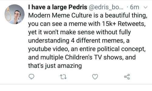 Memes A: I have a large Pedris @edris_bo... 6mv  Modern Meme Culture is a beautiful thing,  you can see a meme with 15k+ Retweets,  yet it won't make sense without fully  understanding 4 different memes, a  youtube video, an entire political concept,  and multiple Children's TV shows, and  that's just amazing