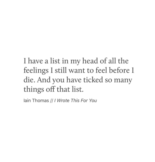 lain: I have a list in my head of all the  feelings I still want to feel before I  die. And you have ticked so many  things off that list.  lain Thomas //I Wrote This For You