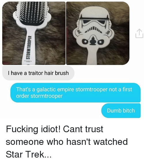 dumb bitches: I have a traitor hair brush  That's a galactic empire stormtrooper not a first  order stormtrooper  Dumb bitch Fucking idiot! Cant trust someone who hasn't watched Star Trek...