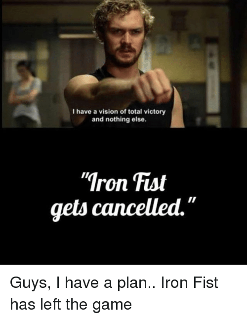 "The Game, Vision, and Game: I have a vision of total victory  and nothing else.  Iron Fist  gets cancelled."" Guys, I have a plan.. Iron Fist has left the game"