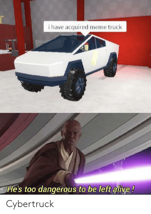 Dangerous: i have acquired meme truck  He's too dangerous to be left alive! Cybertruck
