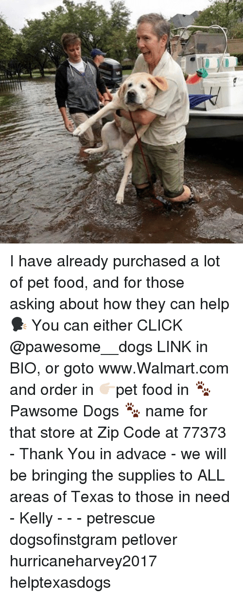zips: I have already purchased a lot of pet food, and for those asking about how they can help 🗣 You can either CLICK @pawesome__dogs LINK in BIO, or goto www.Walmart.com and order in 👉🏻pet food in 🐾Pawsome Dogs 🐾 name for that store at Zip Code at 77373 - Thank You in advace - we will be bringing the supplies to ALL areas of Texas to those in need - Kelly - - - petrescue dogsofinstgram petlover hurricaneharvey2017 helptexasdogs