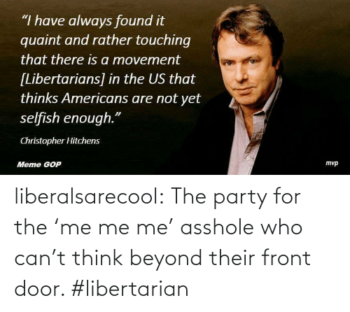 """quaint: """"I have always found it  quaint and rather touching  that there is a movement  [Libertarians] in the US that  thinks Americans are not yet  selfish enough.""""  Christopher Hitchens  туp  Meme GOP liberalsarecool:   The party for the 'me me me' asshole who can't think beyond their front door. #libertarian"""