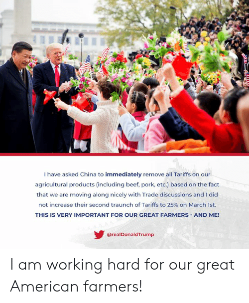 And I Did: I have asked China to immediately remove all Tariffs on our  agricultural products (including beef, pork, etc.) based on the fact  that we are moving along nicely with Trade discussions and I did  not increase their second tra unch of Tariffs to 25% on March 1st.  THIS IS VERY IMPORTANT FOR OUR GREAT FARMERS AND ME!  @realDonaldTrump I am working hard for our great American farmers!