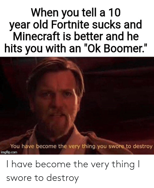 I Have: I have become the very thing I swore to destroy