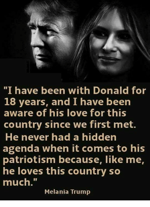 "Love, Melania Trump, and Trump: ""I have been with Donald for  18 years, and I have been  aware of his love for this  country since we first met.  He never had a hidden  agenda when it comes to his  patriotism because, like me,  he loves this country so  much.""  Melania Trump"