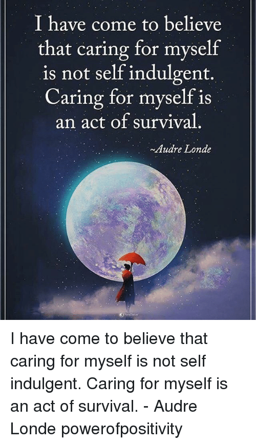 indulgent: I have come to believe  that caring for myself  is not self indulgent.  Caring for myself is  an act of survival  ~Audre Londe I have come to believe that caring for myself is not self indulgent. Caring for myself is an act of survival. - Audre Londe powerofpositivity