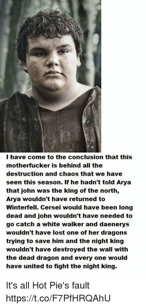 Behinde: I have come to the conclusion that this  motherfucker is behind all the  destruction and chaos that we have  seen this season. If he hadn't told Arya  that john was the king of the north,  Arya wouldn't have returned to  Winterfell. Cersei would have been long  dead and john wouldn't have needed to  go catch a white walker and daenerys  wouldn't have lost one of her dragons  trying to save him and the night king  wouldn't have destroyed the wall with  the dead dragon and every one would  have united to fight the night king. It's all Hot Pie's fault https://t.co/F7PfHRQAhU